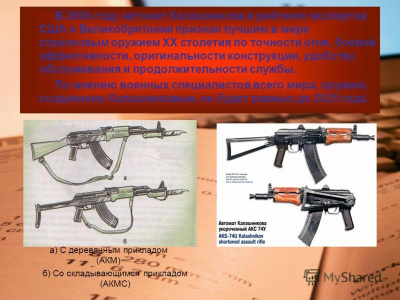 В 2006 году автомат Калашникова в рейтинге экспертов США и Великобритании признан лучшим в мире стрелковым оружием XX столетия по точности огня, боевой эффективности, оригинальности конструкции, удобству обслуживания и продолжительности службы. По мн