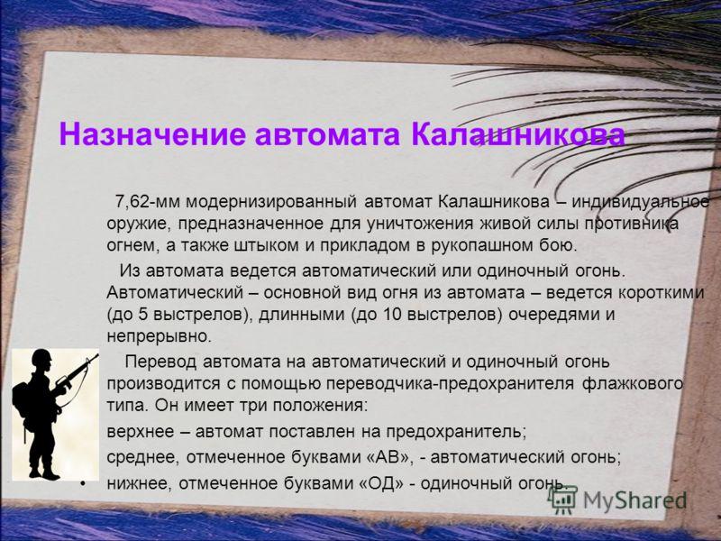 Назначение автомата Калашникова 7,62-мм модернизированный автомат Калашникова – индивидуальное оружие, предназначенное для уничтожения живой силы противника огнем, а также штыком и прикладом в рукопашном бою. Из автомата ведется автоматический или од