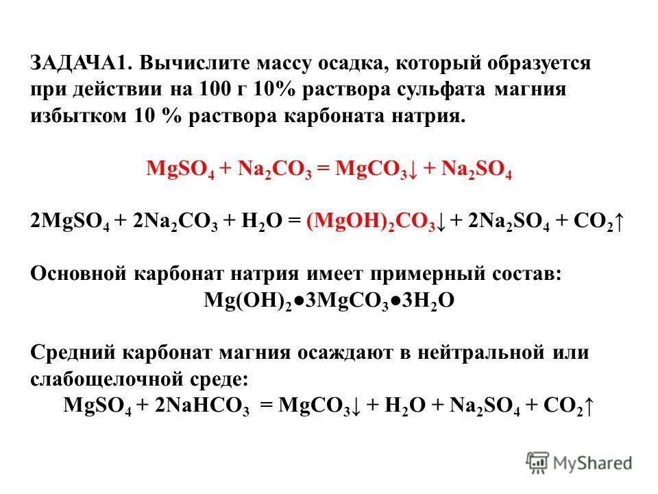 ЗАДАЧА1. Вычислите массу осадка, который образуется при действии на 100 г 10% раствора сульфата магния избытком 10 % раствора карбоната натрия. MgSO 4 + Na 2 CO 3 = MgCO 3 + Na 2 SO 4 2MgSO 4 + 2Na 2 CO 3 + H 2 O = (MgOH) 2 CO 3 + 2Na 2 SO 4 + CO 2 О