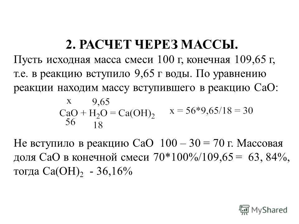 2. РАСЧЕТ ЧЕРЕЗ МАССЫ. Пусть исходная масса смеси 100 г, конечная 109,65 г, т.е. в реакцию вступило 9,65 г воды. По уравнению реакции находим массу вступившего в реакцию СаО: Не вступило в реакцию СаО 100 – 30 = 70 г. Массовая доля СаО в конечной сме