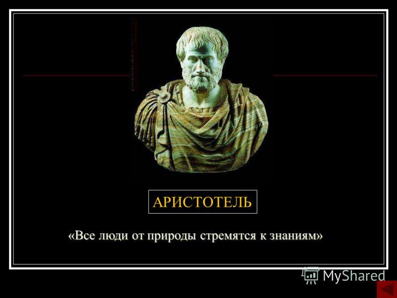 АРИСТОТЕЛЬ «Все люди от природы стремятся к знаниям»