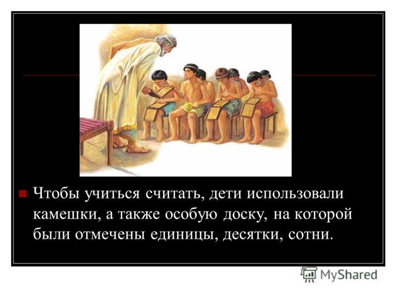 Чтобы учиться считать, дети использовали камешки, а также особую доску, на которой были отмечены единицы, десятки, сотни.