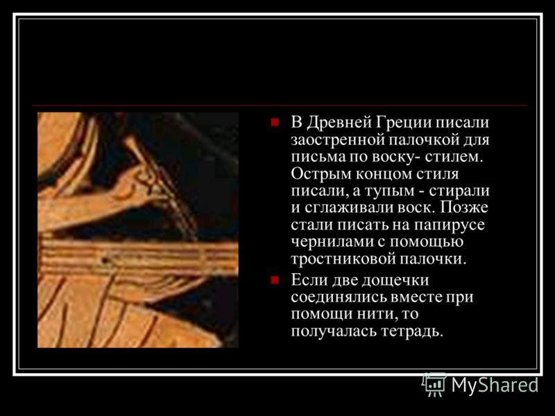 В Древней Греции писали заостренной палочкой для письма по воску- стилем. Острым концом стиля писали, а тупым - стирали и сглаживали воск. Позже стали писать на папирусе чернилами с помощью тростниковой палочки. Если две дощечки соединялись вместе пр