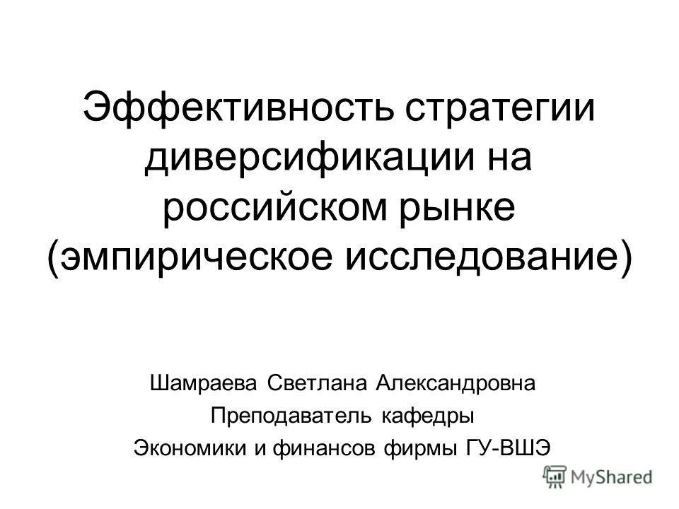Эффективность стратегии диверсификации на российском рынке (эмпирическое исследование) Шамраева Светлана Александровна Преподаватель кафедры Экономики и финансов фирмы ГУ-ВШЭ