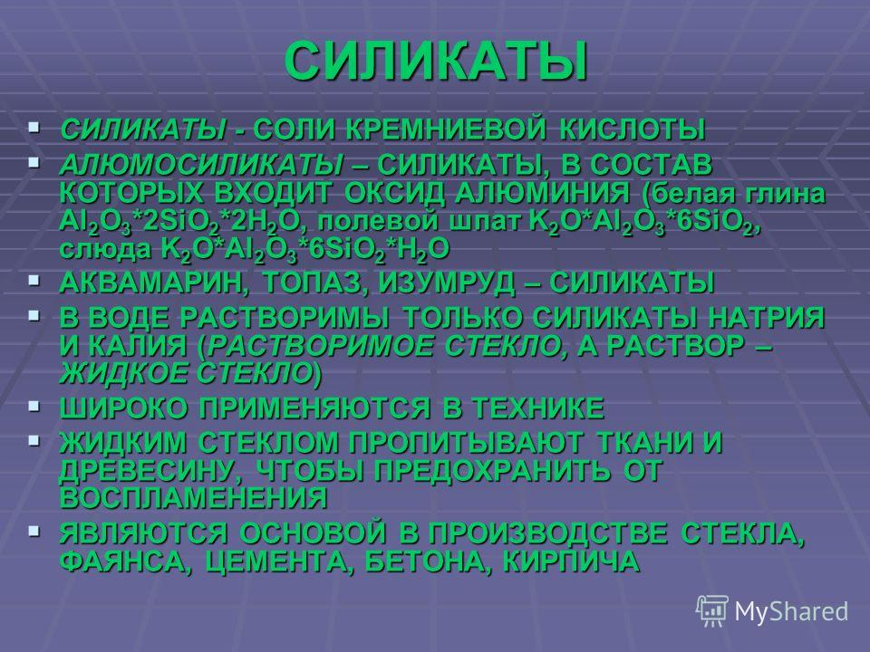 СИЛИКАТЫ СИЛИКАТЫ - СОЛИ КРЕМНИЕВОЙ КИСЛОТЫ СИЛИКАТЫ - СОЛИ КРЕМНИЕВОЙ КИСЛОТЫ АЛЮМОСИЛИКАТЫ – СИЛИКАТЫ, В СОСТАВ КОТОРЫХ ВХОДИТ ОКСИД АЛЮМИНИЯ (белая глина Al 2 O 3 *2SiO 2 *2H 2 O, полевой шпат K 2 O*Al 2 O 3 *6SiO 2, слюда K 2 O*Al 2 O 3 *6SiO 2 *