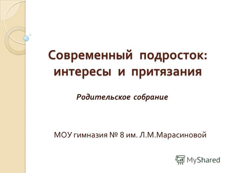 Современный подросток : интересы и притязания Родительское собрание МОУ гимназия 8 им. Л. М. Марасиновой