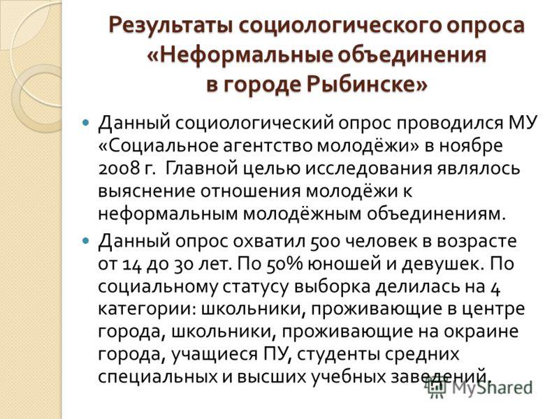 Результаты социологического опроса « Неформальные объединения в городе Рыбинске » Данный социологический опрос проводился МУ « Социальное агентство молодёжи » в ноябре 2008 г. Главной целью исследования являлось выяснение отношения молодёжи к неформа