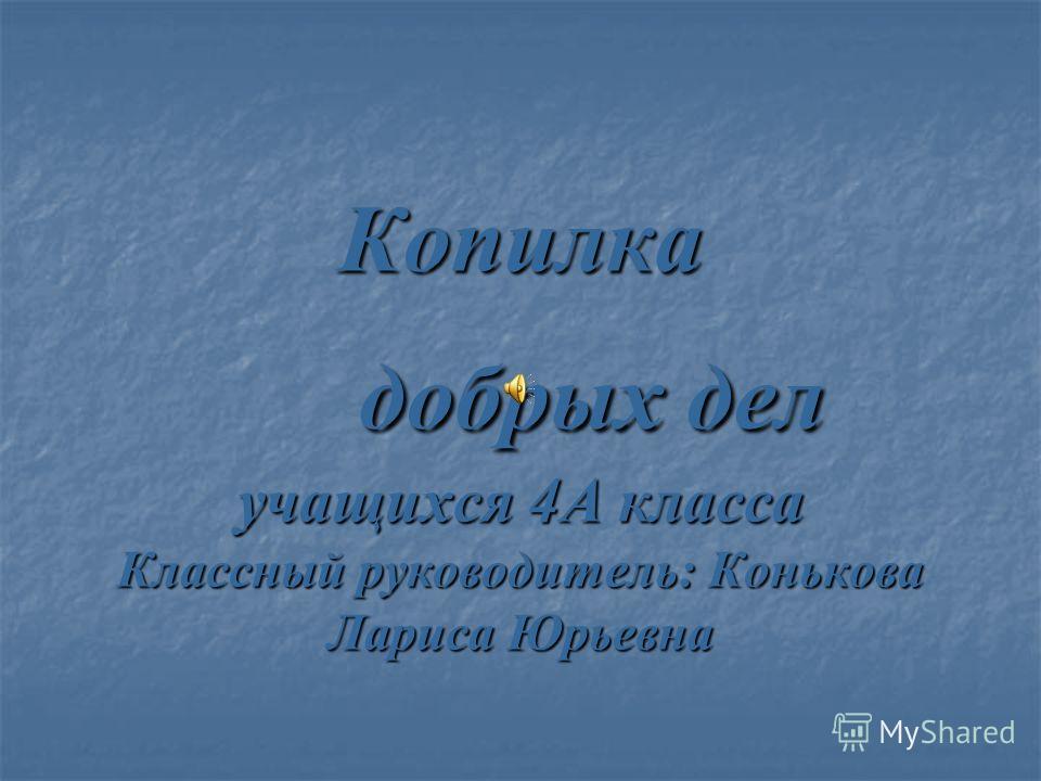 Копилка добрых дел учащихся 4А класса Классный руководитель: Конькова Лариса Юрьевна