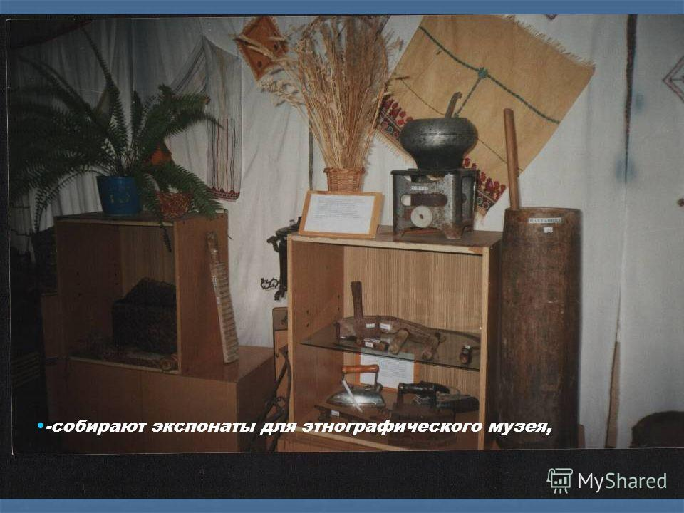 -собирают экспонаты для этнографического музея,