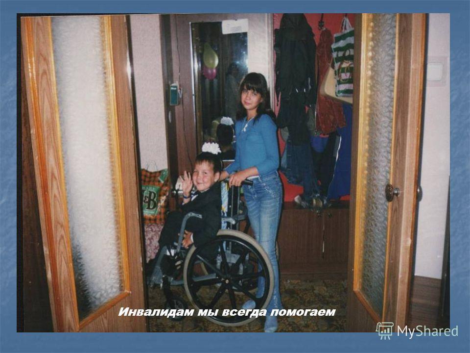 Инвалидам мы всегда помогаем
