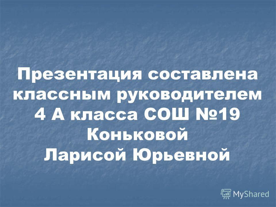 Презентация составлена классным руководителем 4 А класса СОШ 19 Коньковой Ларисой Юрьевной