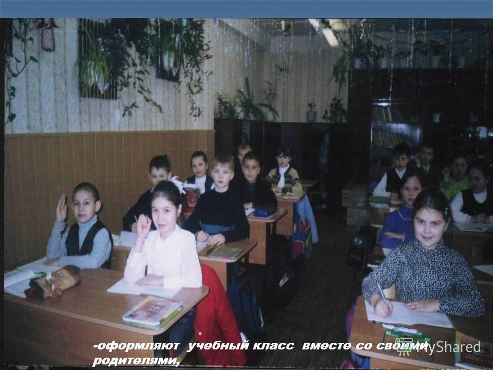-оформляют учебный класс вместе со своими родителями,