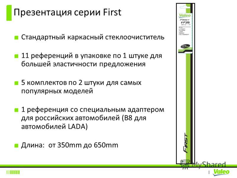 I Презентация серии First Стандартный каркасный стеклоочиститель 11 референций в упаковке по 1 штуке для большей эластичности предложения 5 комплектов по 2 штуки для самых популярных моделей 1 референция со специальным адаптером для российских автомо