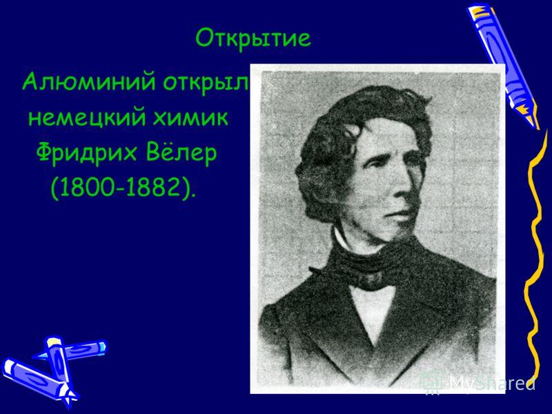 Открытие Алюминий открыл немецкий химик Фридрих Вёлер (1800-1882).