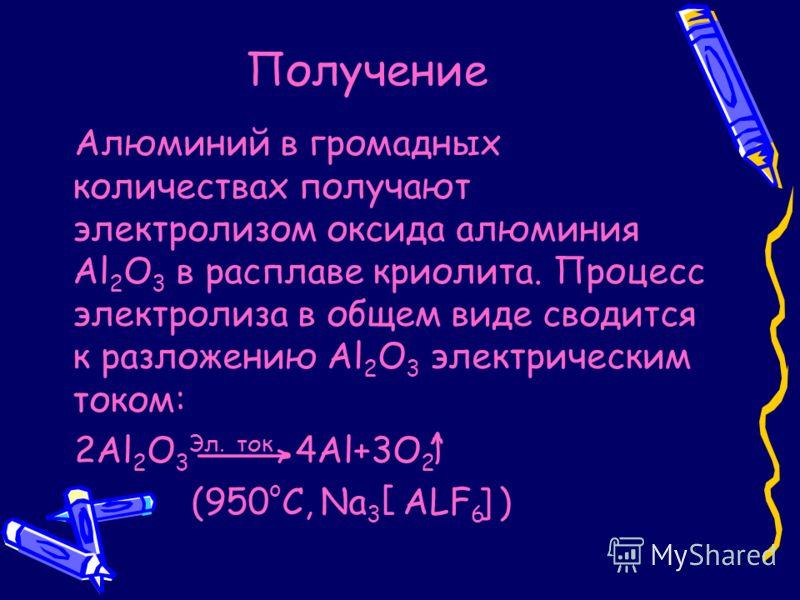 Получение Алюминий в громадных количествах получают электролизом оксида алюминия Al 2 O 3 в расплаве криолита. Процесс электролиза в общем виде сводится к разложению Al 2 O 3 электрическим током: 2Al 2 O 3 Эл. ток 4Al+3O 2 (950 o C, Na 3 ALF 6 )