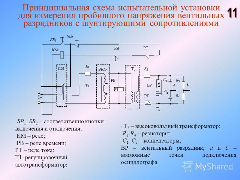 Принципиальная схема испытательной установки для измерения пробивного напряжения вентильных разрядников с шунтирующими сопротивлениями : SB 1, SB 2 – соответственно кнопки включения и отключения; КМ – реле; РВ – реле времени; РТ – реле тока; Т1–регул