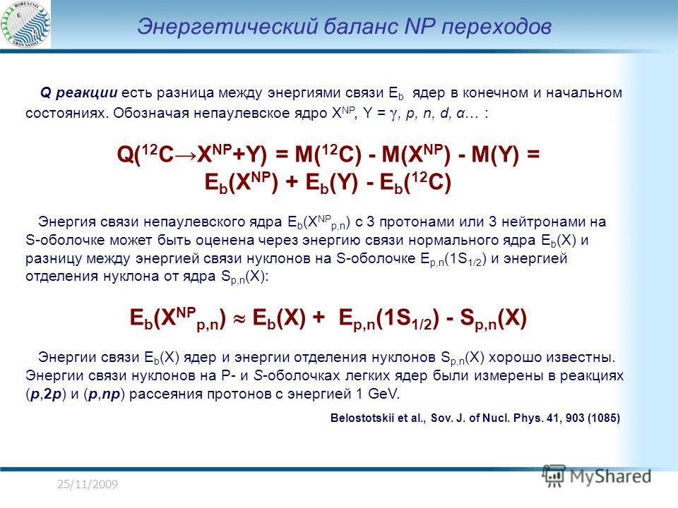 25/11/2009 Энергетический баланс NP переходов Q реакции есть разница между энергиями связи E b ядер в конечном и начальном состояниях. Обозначая непаулевское ядро X NP, Y = γ, p, n, d, α… : Q( 12 CX NP +Y) = M( 12 C) - M(X NP ) - M(Y) = E b (X NP ) +