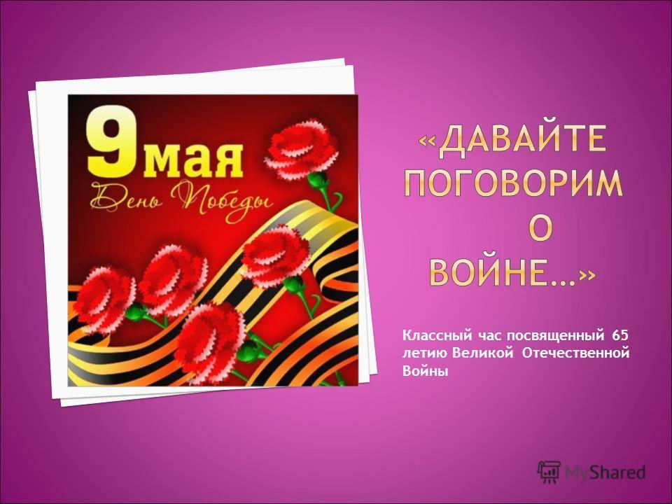 Классный час посвященный 65 летию Великой Отечественной Войны