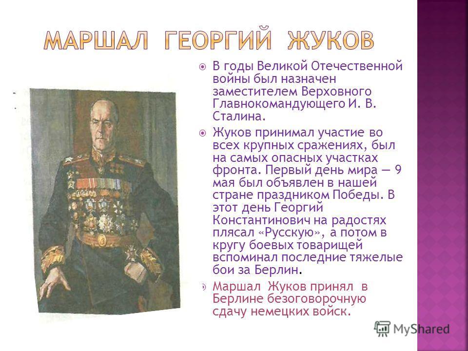 В годы Великой Отечественной войны был назначен заместителем Верховного Главнокомандующего И. В. Сталина. Жуков принимал участие во всех крупных сражениях, был на самых опасных участках фронта. Первый день мира 9 мая был объявлен в нашей стране празд