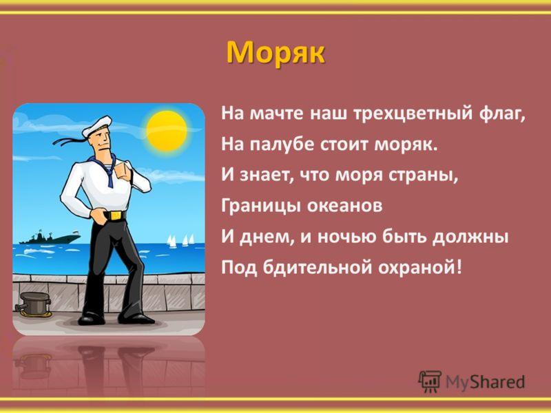 Моряк На мачте наш трехцветный флаг, На палубе стоит моряк. И знает, что моря страны, Границы океанов И днем, и ночью быть должны Под бдительной охраной!