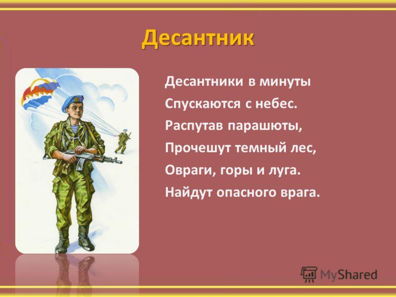 Десантник Десантники в минуты Спускаются с небес. Распутав парашюты, Прочешут темный лес, Овраги, горы и луга. Найдут опасного врага.