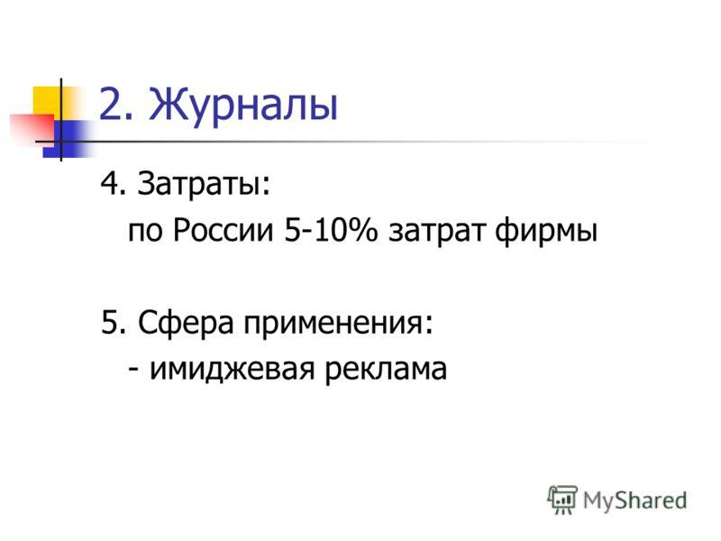 2. Журналы 4. Затраты: по России 5-10% затрат фирмы 5. Сфера применения: - имиджевая реклама