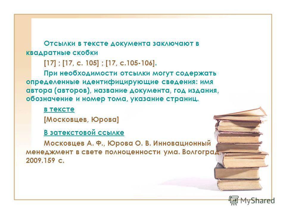 Отсылки в тексте документа заключают в квадратные скобки [17] ; [17, с. 105] ; [17, с.105-106]. При необходимости отсылки могут содержать определенные идентифицирующие сведения: имя автора (авторов), название документа, год издания, обозначение и ном