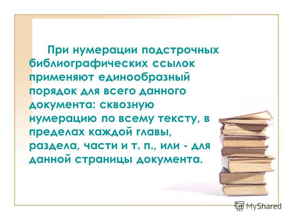 При нумерации подстрочных библиографических ссылок применяют единообразный порядок для всего данного документа: сквозную нумерацию по всему тексту, в пределах каждой главы, раздела, части и т. п., или - для данной страницы документа.