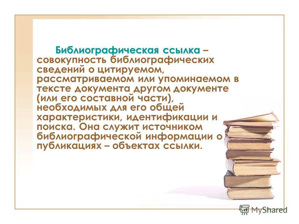 Библиографическая ссылка Библиографическая ссылка – совокупность библиографических сведений о цитируемом, рассматриваемом или упоминаемом в тексте документа другом документе (или его составной части), необходимых для его общей характеристики, идентиф