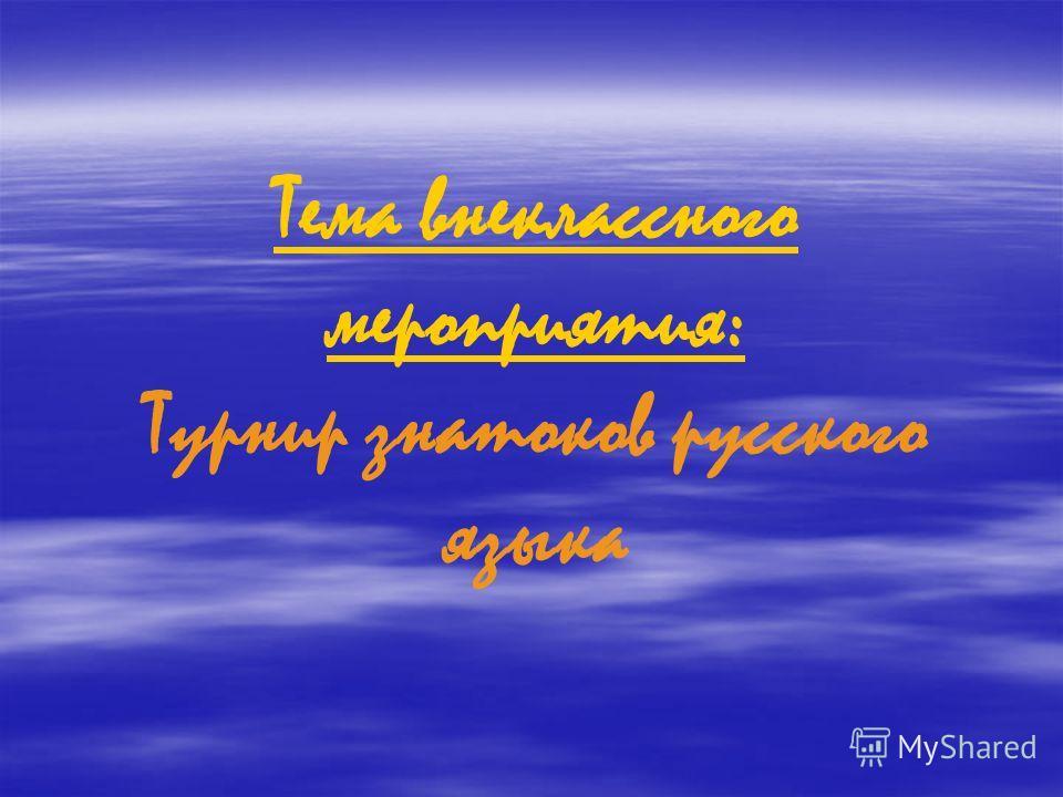 Тема внеклассного мероприятия: Турнир знатоков русского языка