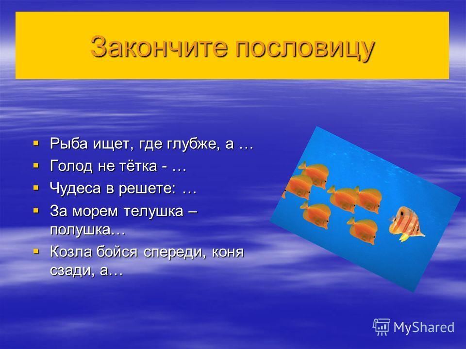 Закончите пословицу Рыба ищет, где глубже, а … Рыба ищет, где глубже, а … Голод не тётка - … Голод не тётка - … Чудеса в решете: … Чудеса в решете: … За морем телушка – полушка… За морем телушка – полушка… Козла бойся спереди, коня сзади, а… Козла бо