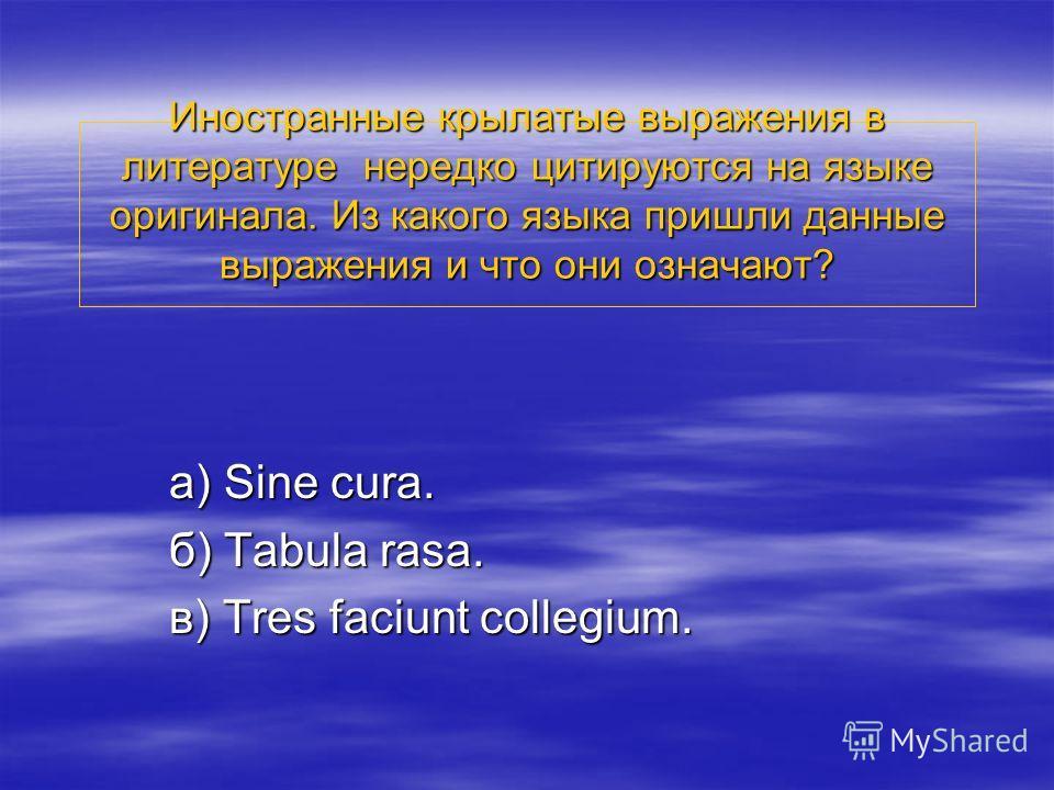Иностранные крылатые выражения в литературе нередко цитируются на языке оригинала. Из какого языка пришли данные выражения и что они означают? а) Sine cura. б) Tabula rasa. в) Tres faciunt collegium.