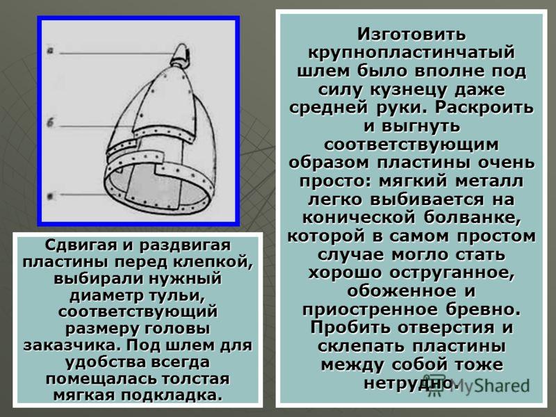 Изготовить крупнопластинчатый шлем было вполне под силу кузнецу даже средней руки. Раскроить и выгнуть соответствующим образом пластины очень просто: мягкий металл легко выбивается на конической болванке, которой в самом простом случае могло стать хо