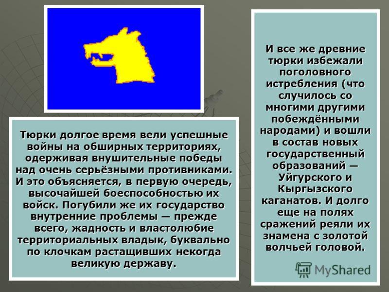 И все же древние тюрки избежали поголовного истребления (что случилось со многими другими побеждёнными народами) и вошли в состав новых государственный образований Уйгурского и Кыргызского каганатов. И долго еще на полях сражений реяли их знамена с з