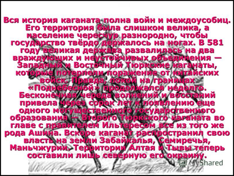 Вся история каганата полна войн и междоусобиц. Его территория была слишком велика, а население чересчур разнородно, чтобы государство твёрдо держалось на ногах. В 581 году великая держава развалилась на два враждующих и неустойчивых объединения Запад