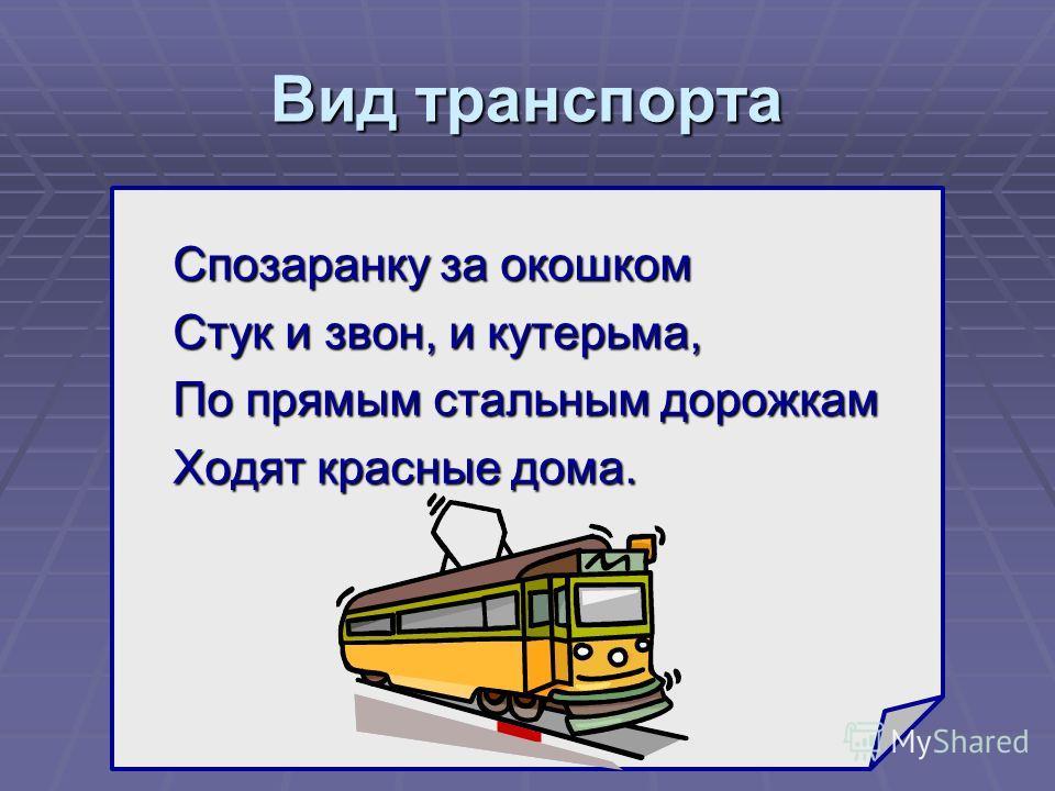 Вид транспорта Спозаранку за окошком Стук и звон, и кутерьма, По прямым стальным дорожкам Ходят красные дома. ?