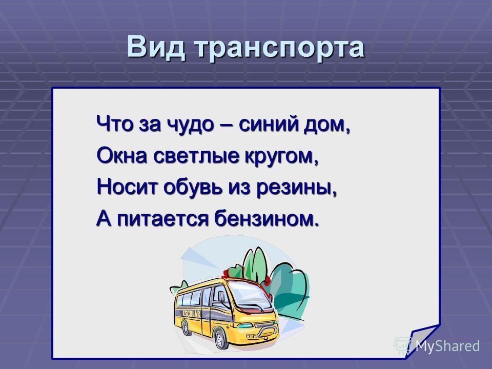 Вид транспорта Что за чудо – синий дом, Окна светлые кругом, Носит обувь из резины, А питается бензином. ?