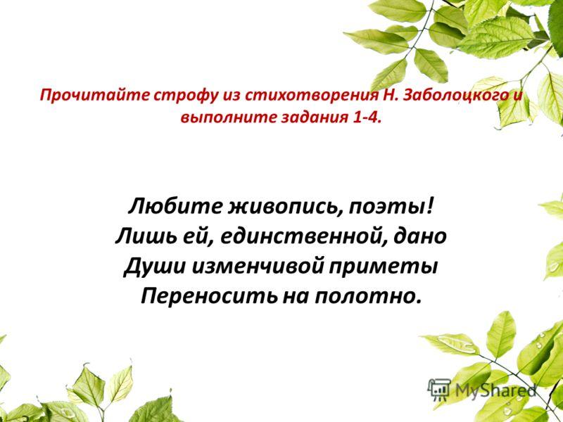 Прочитайте строфу из стихотворения Н. Заболоцкого и выполните задания 1-4. Любите живопись, поэты! Лишь ей, единственной, дано Души изменчивой приметы Переносить на полотно.