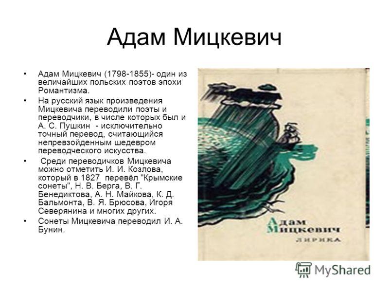 Адам Мицкевич Адам Мицкевич (1798-1855)- один из величайших польских поэтов эпохи Романтизма. На русский язык произведения Мицкевича переводили поэты и переводчики, в числе которых был и А. С. Пушкин - исключительно точный перевод, считающийся непрев