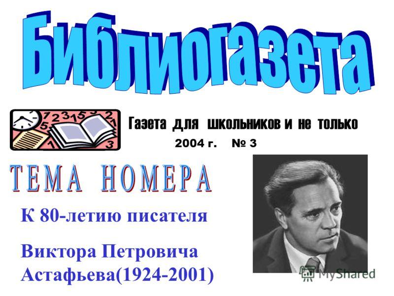 Газета для школьников и не только 2004 г. 3 К 80-летию писателя Виктора Петровича Астафьева(1924-2001)