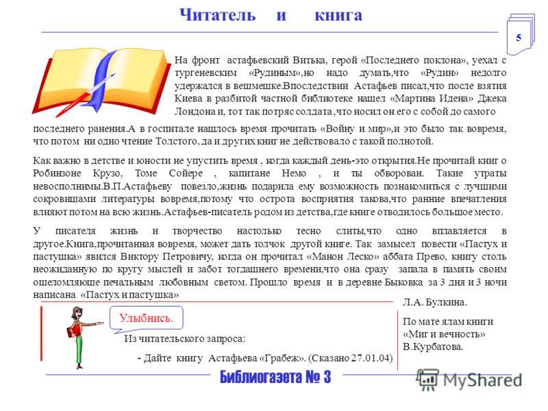 5 Библиогазета 3 Читатель и книга На фронт астафьевский Витька, герой «Последнего поклона», уехал с тургеневским «Рудиным»,но надо думать,что «Рудин» недолго удержался в вещмешке.Впоследствии Астафьев писал,что после взятия Киева в разбитой частной б