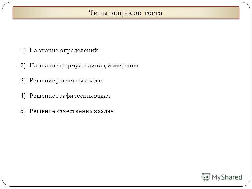 Типы вопросов теста 1)На знание определений 2)На знание формул, единиц измерения 3)Решение расчетных задач 4)Решение графических задач 5)Решение качественных задач