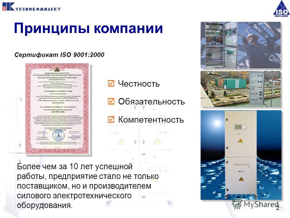 2 Честность Обязательность Компетентность Более чем за 10 лет успешной работы, предприятие стало не только поставщиком, но и производителем силового электротехнического оборудования. Сертификат ISO 9001:2000 Принципы компании