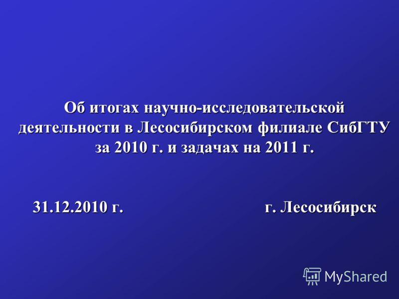 Об итогах научно-исследовательской деятельности в Лесосибирском филиале СибГТУ за 2010 г. и задачах на 2011 г. 31.12.2010 г. г. Лесосибирск