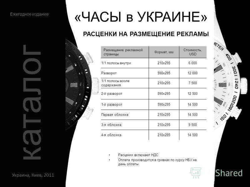 «ЧАСЫ в УКРАИНЕ» Украина, Киев, 2011 Ежегодное издание каталог Расценки включают НДС Оплата производится в гривнах по курсу НБУ на день оплаты. Размещение рекламной страницы Формат, мм Стоимость, USD 1/1 полосы внутри210х2956 000 Разворот590х29512 00