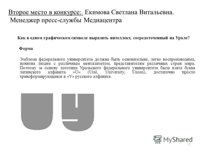 Второе место в конкурсе: Екимова Светлана Витальевна. Менеджер пресс-службы Медиацентра Как в одном графическом символе выразить интеллект, сосредоточенный на Урале? Форма Эмблема федерального университета должна быть основательна, легко воспроизводи