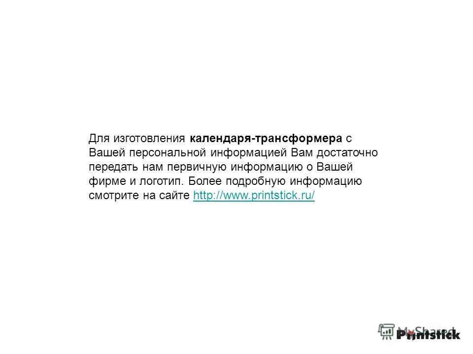 Для изготовления календаря-трансформера с Вашей персональной информацией Вам достаточно передать нам первичную информацию о Вашей фирме и логотип. Более подробную информацию смотрите на сайте http://www.printstick.ru/http://www.printstick.ru/