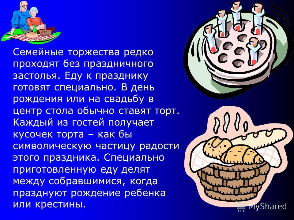 Семейные торжества редко проходят без праздничного застолья. Еду к празднику готовят специально. В день рождения или на свадьбу в центр стола обычно ставят торт. Каждый из гостей получает кусочек торта – как бы символическую частицу радости этого пра