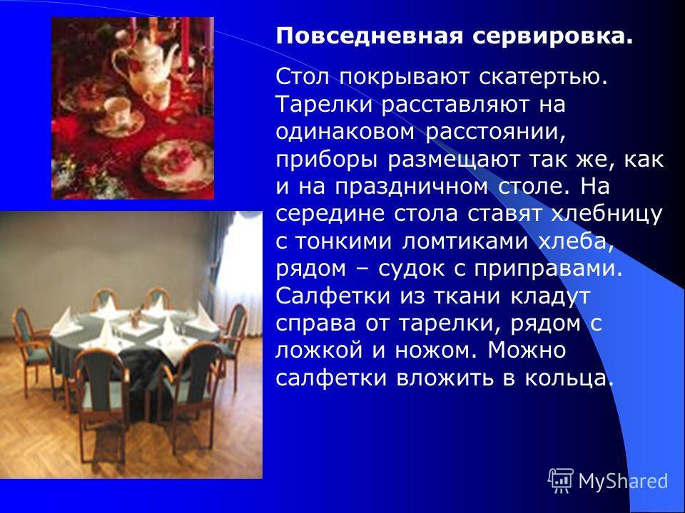 Повседневная сервировка. Стол покрывают скатертью. Тарелки расставляют на одинаковом расстоянии, приборы размещают так же, как и на праздничном столе. На середине стола ставят хлебницу с тонкими ломтиками хлеба, рядом – судок с приправами. Салфетки и