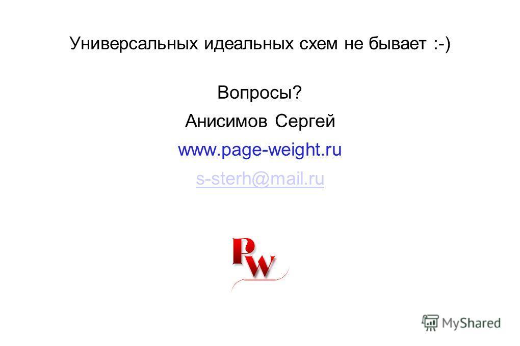 Универсальных идеальных схем не бывает :-) Вопросы? Анисимов Сергей www.page-weight.ru s-sterh@mail.ru